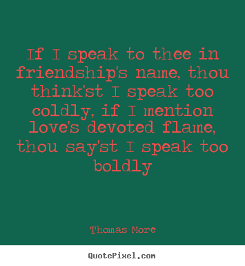 Quotes about friendship - If i speak to thee in friendship's name, thou think'st i speak..