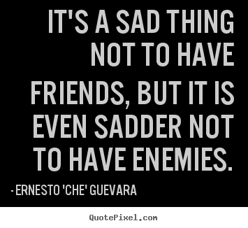 It's a sad thing not to have friends, but it is even sadder not to have.. Ernesto 'Che' Guevara good friendship sayings