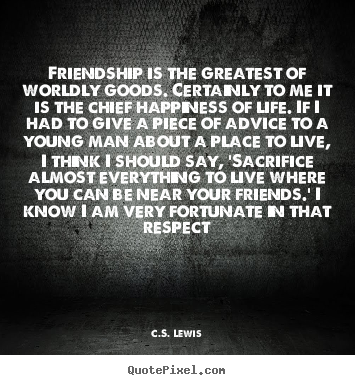 C.S. Lewis picture quotes - Friendship is the greatest of worldly goods. certainly to me it is the.. - Friendship quotes