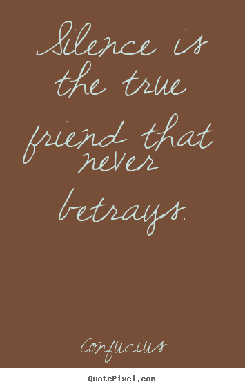 Make custom picture quotes about friendship - Silence is the true friend that never betrays.
