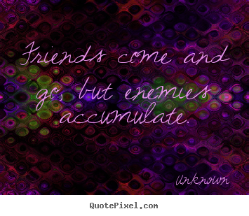 Friendship quotes - Friends come and go, but enemies accumulate.