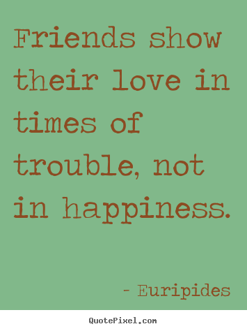 Euripides picture quote - Friends show their love in times of trouble, not in.. - Friendship quote