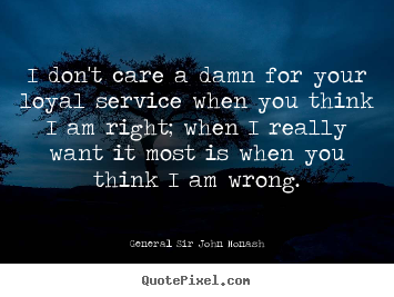 General Sir John Monash picture quote - I don't care a damn for your loyal service when you.. - Friendship sayings