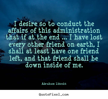 Abraham Lincoln picture quotes - I desire so to conduct the affairs of this administration.. - Friendship quotes