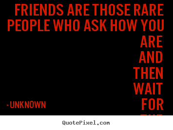 Friendship quotes - Friends are those rare people who ask how you are and then wait..