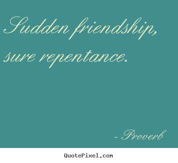 Create custom picture quotes about friendship - Sudden friendship, sure repentance.