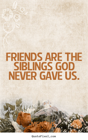 Friendship quotes - Friends are the siblings god never gave us.