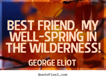 Best friend, my well-spring in the wilderness! George Eliot greatest friendship quotes