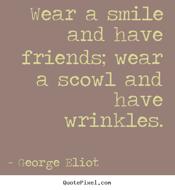 Quotes about friendship - Wear a smile and have friends; wear a scowl and..