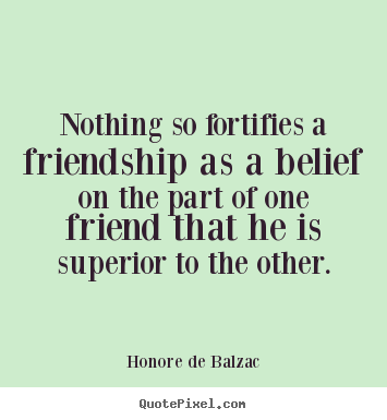 Quotes about friendship - Nothing so fortifies a friendship as a belief on the part..