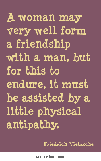 Friedrich Nietzsche picture quotes - A woman may very well form a friendship with a man, but.. - Friendship quotes