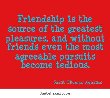 Friendship is the source of the greatest pleasures,.. Saint Thomas Aquinas greatest friendship quotes