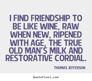 Friendship quotes - I find friendship to be like wine, raw when new, ripened..