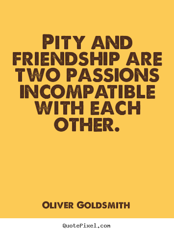 Make personalized picture quotes about friendship - Pity and friendship are two passions incompatible with each other.