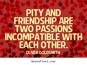 Pity and friendship are two passions incompatible.. Oliver Goldsmith popular friendship quotes