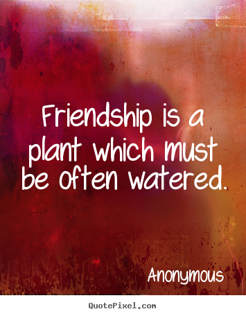 Friendship is a plant which must be often watered. Anonymous good friendship quotes