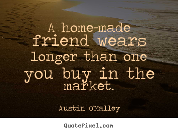 Austin O'Malley picture quotes - A home-made friend wears longer than one you buy in the market. - Friendship quote