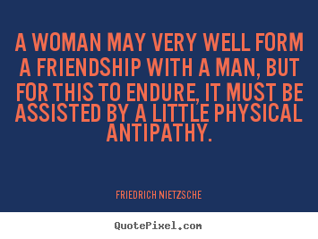 Friendship quotes - A woman may very well form a friendship with..