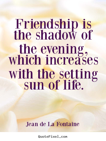 Friendship is the shadow of the evening, which increases with the setting.. Jean De La Fontaine greatest friendship quotes