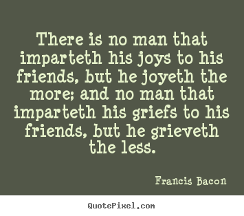 Quote about friendship - There is no man that imparteth his joys to his friends,..