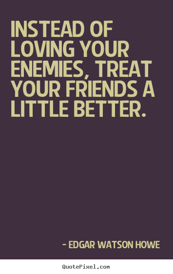 Create graphic picture quotes about friendship - Instead of loving your enemies, treat your friends..