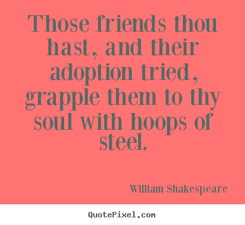 Those friends thou hast, and their adoption tried, grapple.. William Shakespeare top friendship quotes