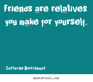 Design custom picture quotes about friendship - Friends are relatives you make for yourself.