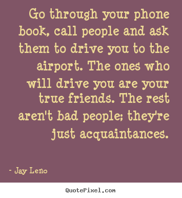 Jay Leno photo quotes - Go through your phone book, call people and ask.. - Friendship quotes
