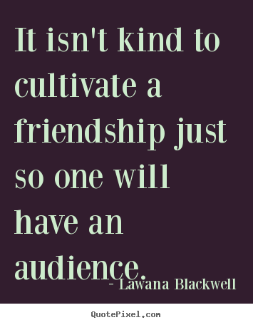 It isn't kind to cultivate a friendship just so one will have.. Lawana Blackwell great friendship quote
