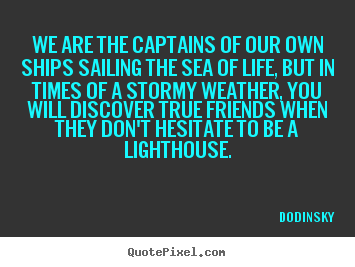 Quotes about friendship - We are the captains of our own ships sailing..