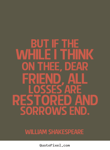 Friendship quotes - But if the while i think on thee, dear friend, all..