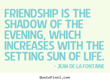 Quotes about friendship - Friendship is the shadow of the evening, which increases with the setting..