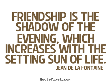 Friendship is the shadow of the evening, which increases with.. Jean De La Fontaine popular friendship quotes