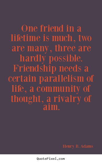 How to make picture quotes about friendship - One friend in a lifetime is much, two are many, three are hardly..