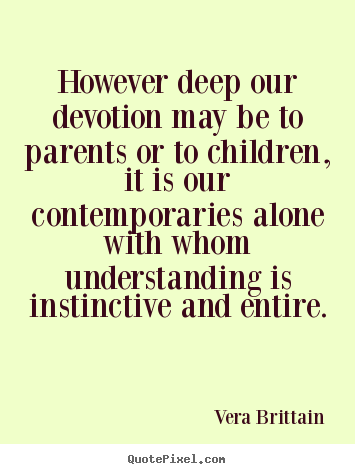 However deep our devotion may be to parents or to children,.. Vera Brittain  friendship quote