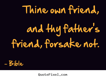 Thine own friend, and thy father's friend, forsake not. Bible famous friendship quote