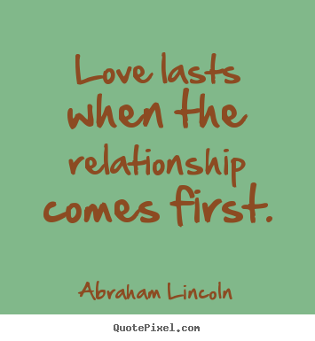 Create your own picture quotes about friendship - Love lasts when the relationship comes first.