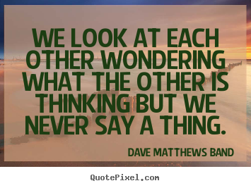 Dave Matthews Band picture quotes - We look at each other wondering what the other is thinking.. - Friendship quote