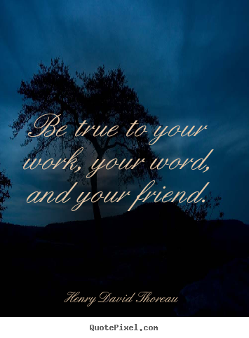 Friendship quotes - Be true to your work, your word, and your friend.