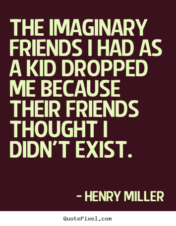 Quotes about friendship - The imaginary friends i had as a kid dropped me because their..