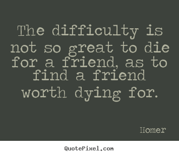 Design custom picture quotes about friendship - The difficulty is not so great to die for a friend,..