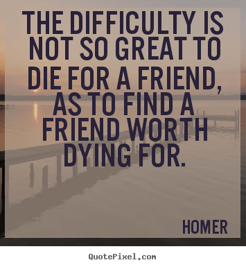 Friendship quotes - The difficulty is not so great to die for a friend, as to find a..