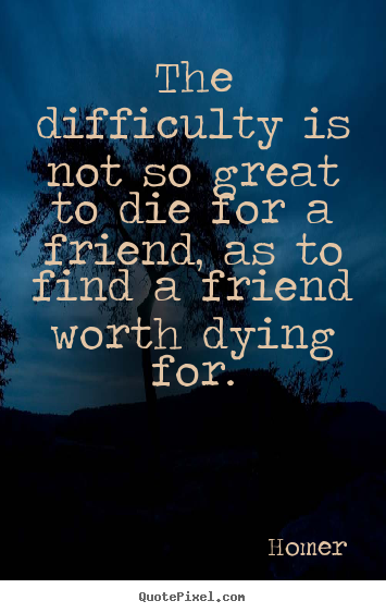 Sayings about friendship - The difficulty is not so great to die for a friend, as to find a..