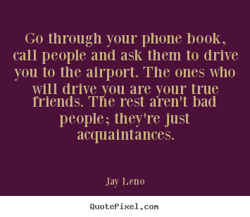 Make personalized picture quote about friendship - Go through your phone book, call people and..
