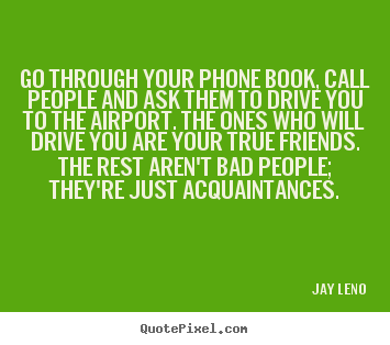 Go through your phone book, call people and ask them to drive.. Jay Leno best friendship quote
