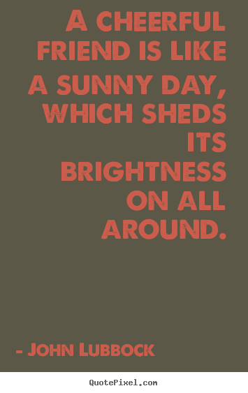 Friendship quotes - A cheerful friend is like a sunny day, which..