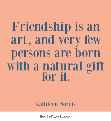 Customize picture quotes about friendship - Friendship is an art, and very few persons are born with..