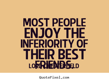 How to make picture quotes about friendship - Most people enjoy the inferiority of their best friends.