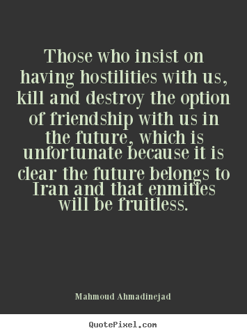 Those who insist on having hostilities with us, kill and destroy.. Mahmoud Ahmadinejad great friendship quote