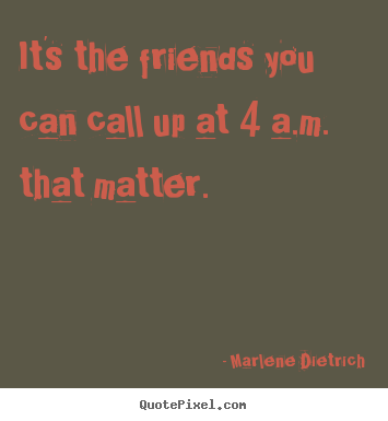 It's the friends you can call up at 4 a.m. that.. Marlene Dietrich greatest friendship quotes